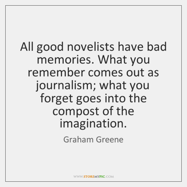 All good novelists have bad memories. What you remember comes out as ...