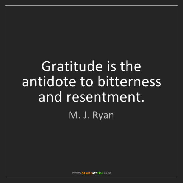 M. J. Ryan: Gratitude is the antidote to bitterness and resentment.