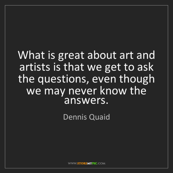 Dennis Quaid: What is great about art and artists is that we get to...