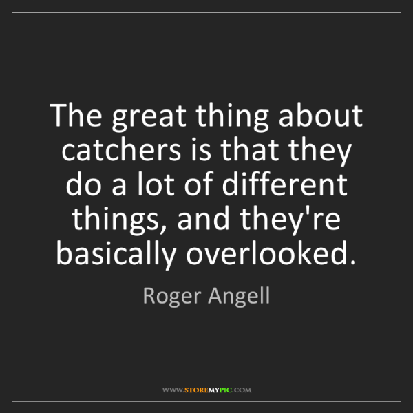 Roger Angell: The great thing about catchers is that they do a lot...
