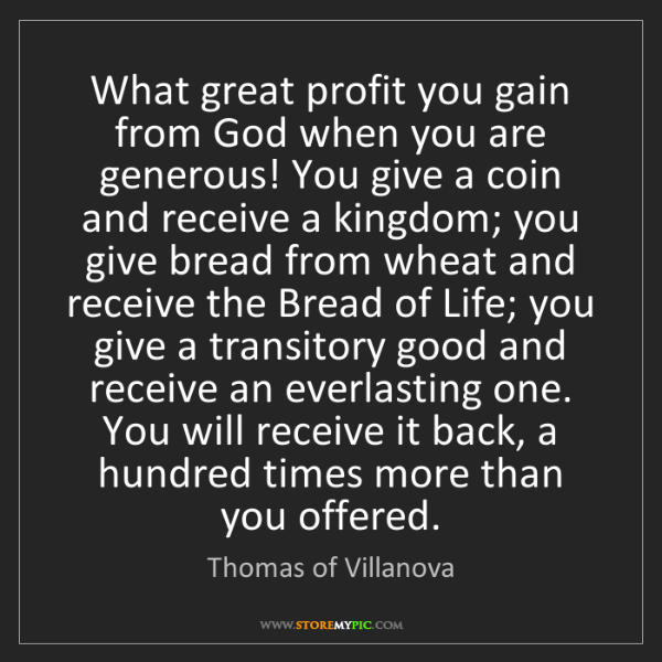 Thomas of Villanova: What great profit you gain from God when you are generous!...