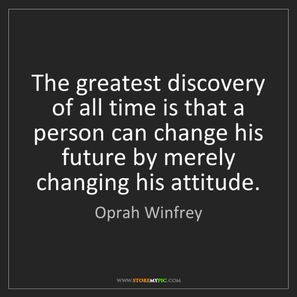 Oprah Winfrey: The greatest discovery of all time is that a person can...
