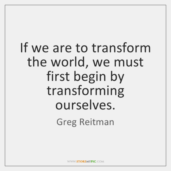 If we are to transform the world, we must first begin by ...