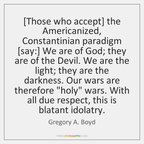 [Those who accept] the Americanized, Constantinian paradigm [say:] We are of God; ...