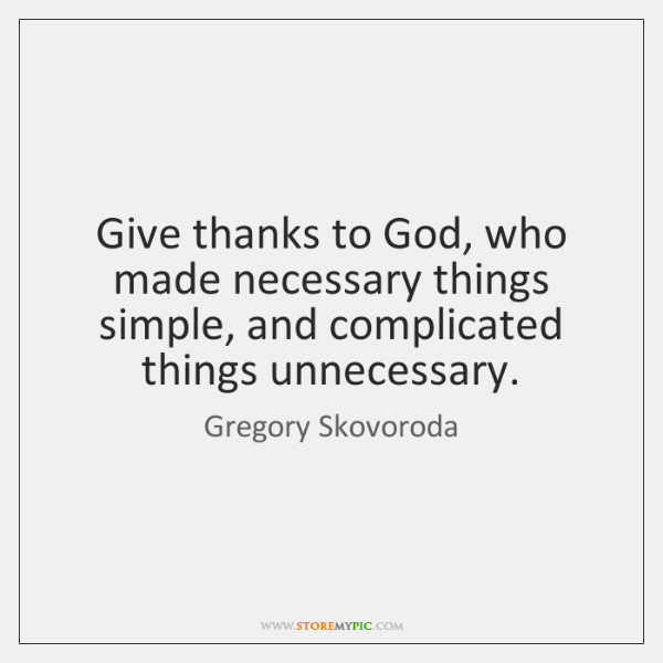 Give thanks to God, who made necessary things simple, and complicated things ...