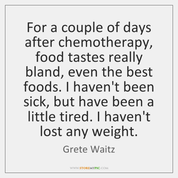 For a couple of days after chemotherapy, food tastes really bland, even ...