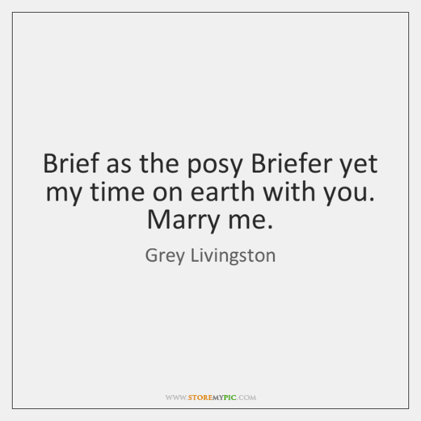 Brief as the posy Briefer yet my time on earth with you. ...