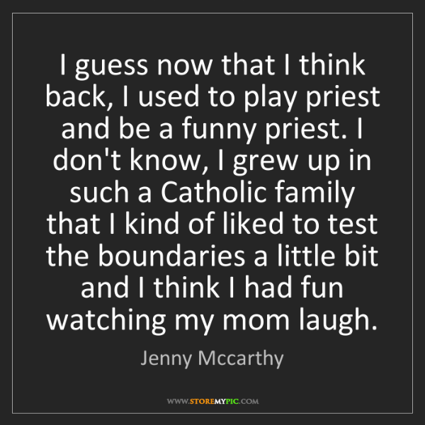 Jenny Mccarthy: I guess now that I think back, I used to play priest...