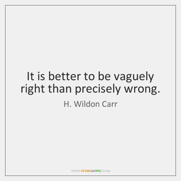It is better to be vaguely right than precisely wrong.