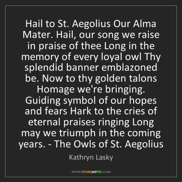 Kathryn Lasky: Hail to St. Aegolius Our Alma Mater. Hail, our song we...