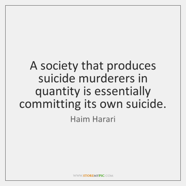 A society that produces suicide murderers in quantity is essentially committing its ...