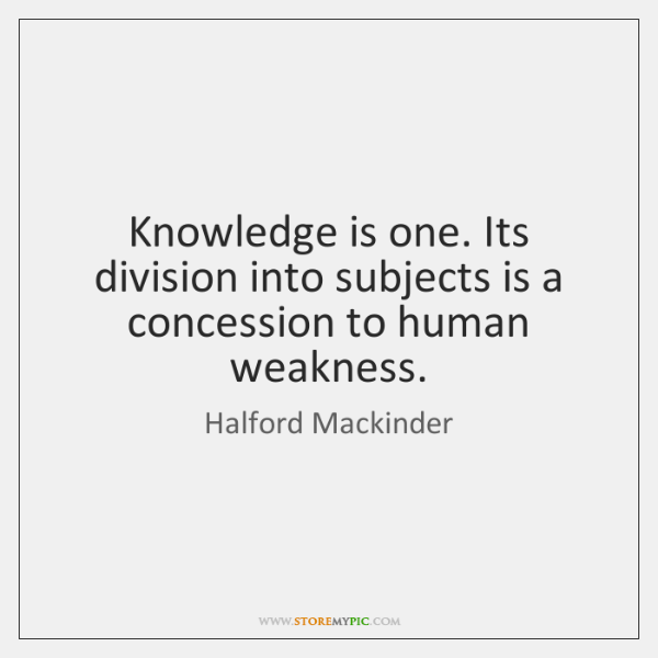 Knowledge is one. Its division into subjects is a concession to human ...