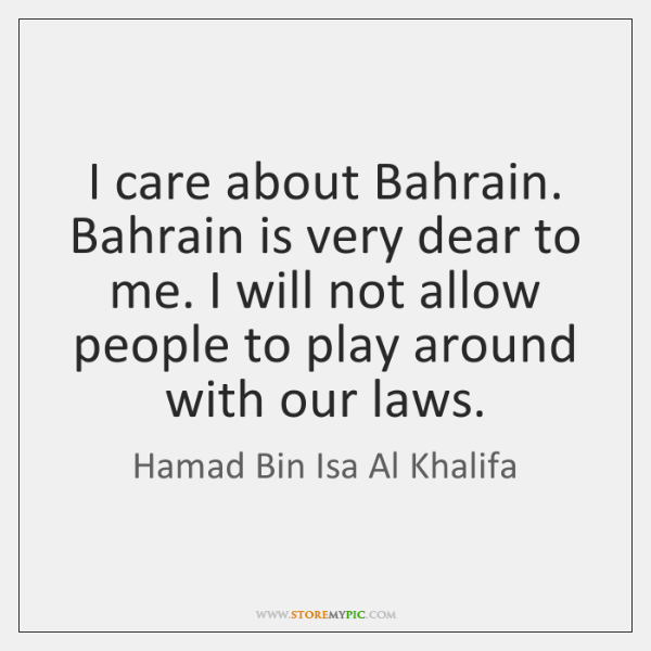 I care about Bahrain. Bahrain is very dear to me. I will ...