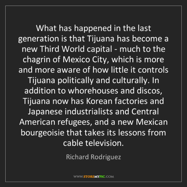 Richard Rodriguez: What has happened in the last generation is that Tijuana...