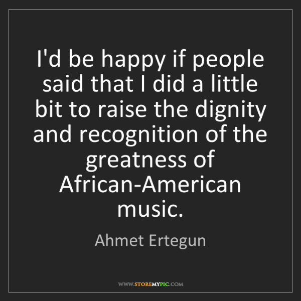 Ahmet Ertegun: I'd be happy if people said that I did a little bit to...