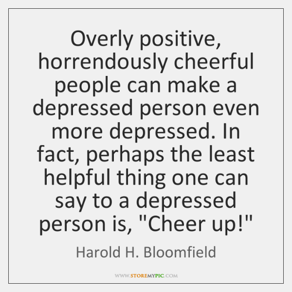Overly Positive Horrendously Cheerful People Can Make A Depressed