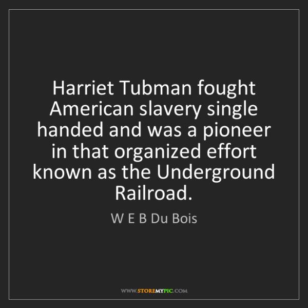 W E B Du Bois: Harriet Tubman fought American slavery single handed...