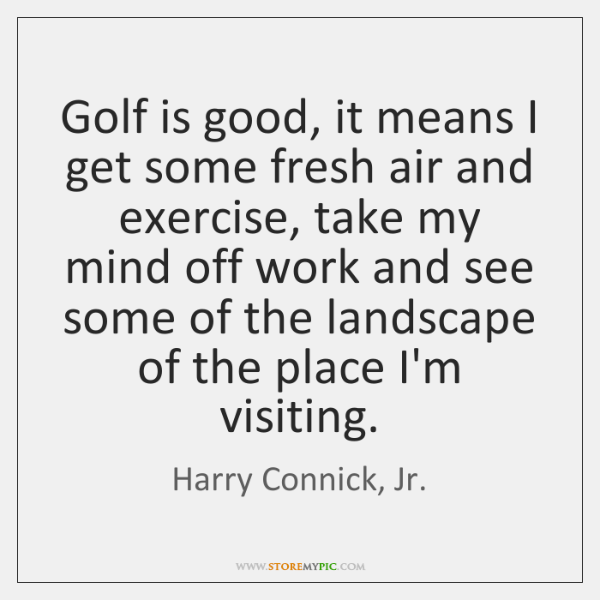 Golf is good, it means I get some fresh air and exercise, ...