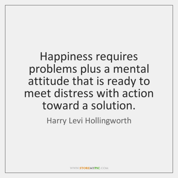Happiness requires problems plus a mental attitude that is ready to meet ...