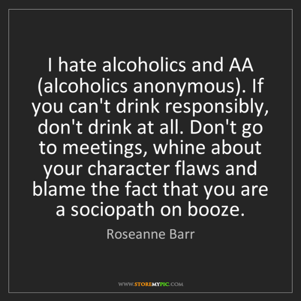 Roseanne Barr: I hate alcoholics and AA (alcoholics anonymous). If you...