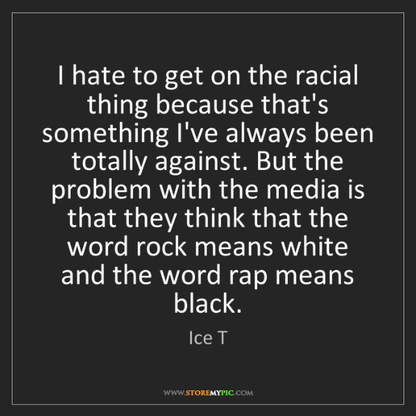 Ice T: I hate to get on the racial thing because that's something...