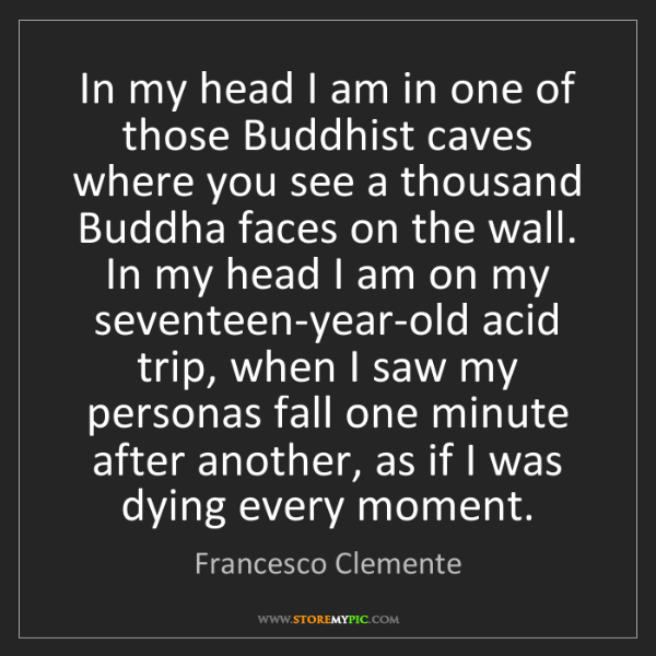 Francesco Clemente: In my head I am in one of those Buddhist caves where...