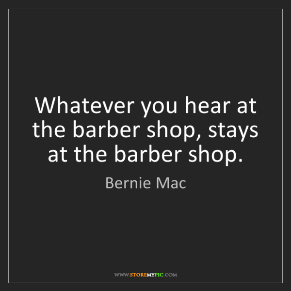 Bernie Mac: Whatever you hear at the barber shop, stays at the barber...