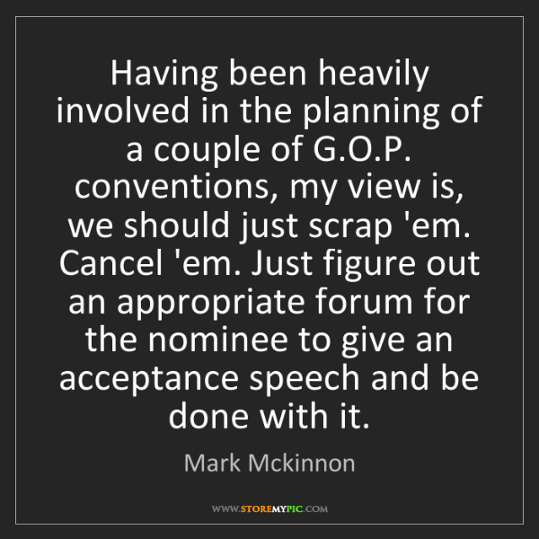 Mark Mckinnon: Having been heavily involved in the planning of a couple...