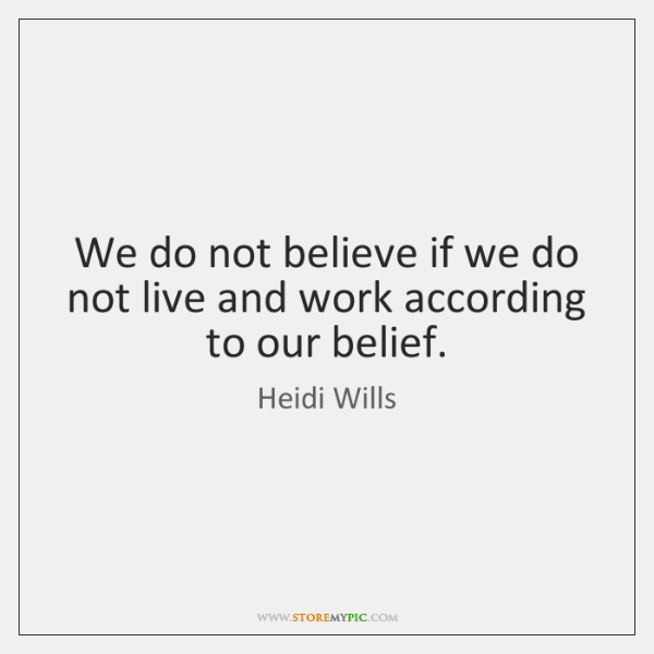 We do not believe if we do not live and work according ...