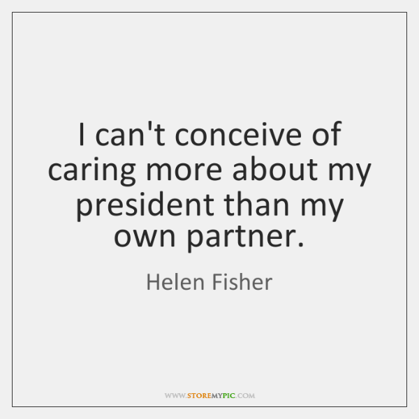 I can't conceive of caring more about my president than my own ...