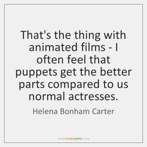 That's the thing with animated films - I often feel that puppets ...
