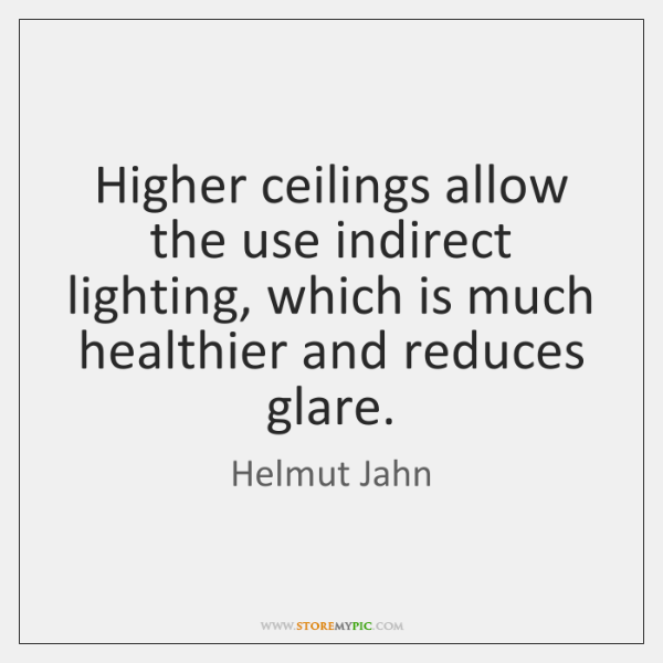 Higher ceilings allow the use indirect lighting, which is much healthier and ...