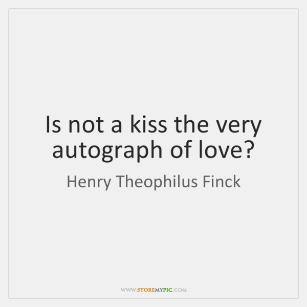 Is not a kiss the very autograph of love?