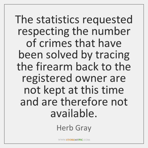 The statistics requested respecting the number of crimes that have been solved ...