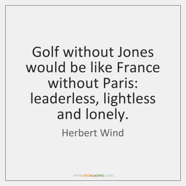 Golf without Jones would be like France without Paris: leaderless, lightless and ...