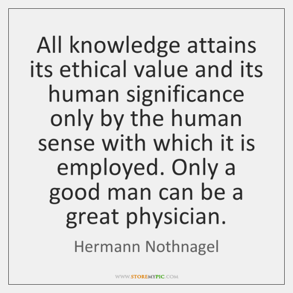 All knowledge attains its ethical value and its human significance only by ...