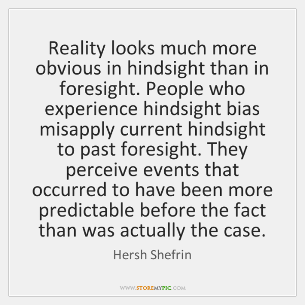 Reality looks much more obvious in hindsight than in foresight. People who ...