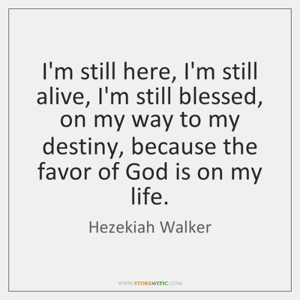 I'm still here, I'm still alive, I'm still blessed, on my way ...