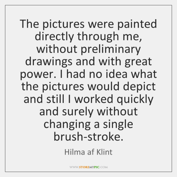 The pictures were painted directly through me, without preliminary drawings and with ...
