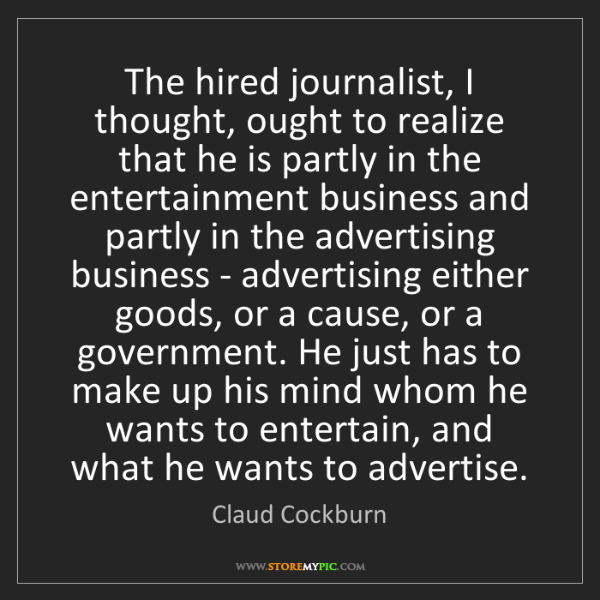 Claud Cockburn: The hired journalist, I thought, ought to realize that...