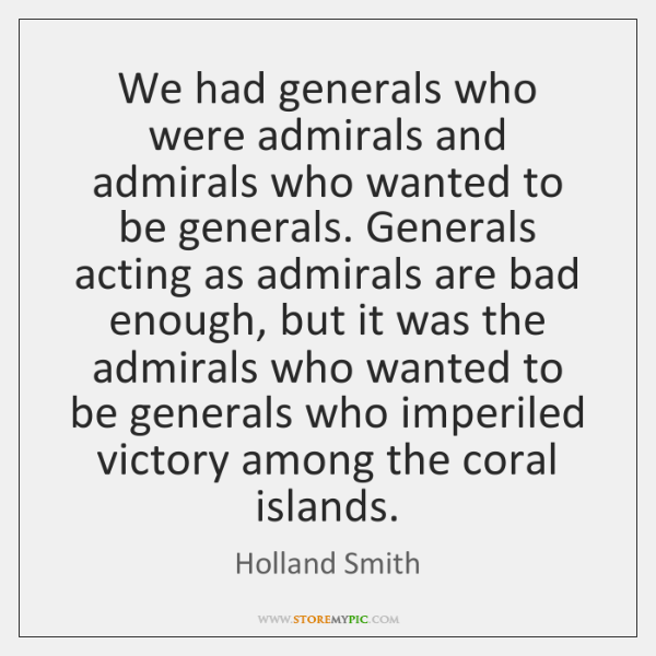 We had generals who were admirals and admirals who wanted to be ...