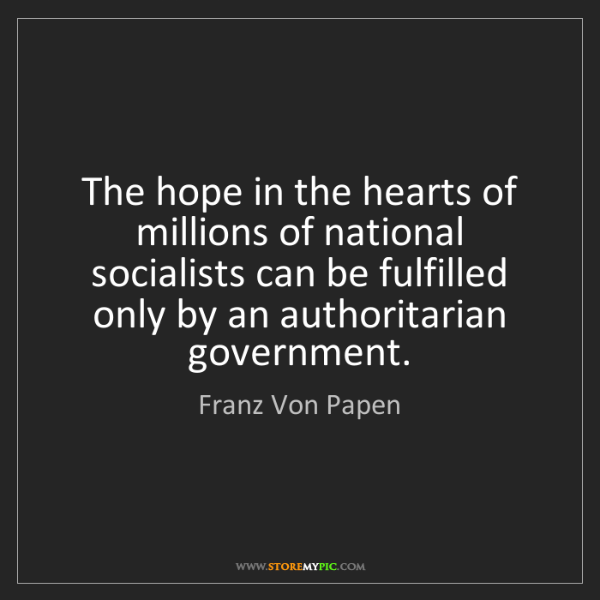 Franz Von Papen: The hope in the hearts of millions of national socialists...