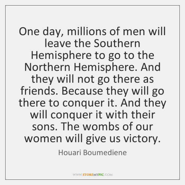 One day, millions of men will leave the Southern Hemisphere to go ...