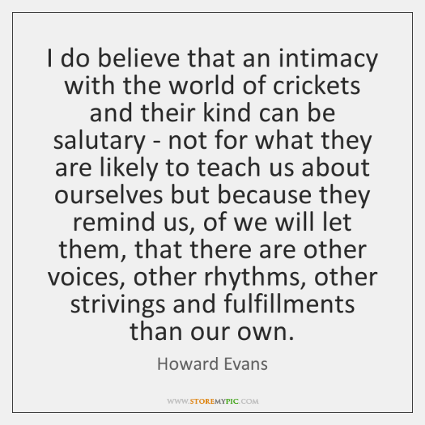 I do believe that an intimacy with the world of crickets and ...