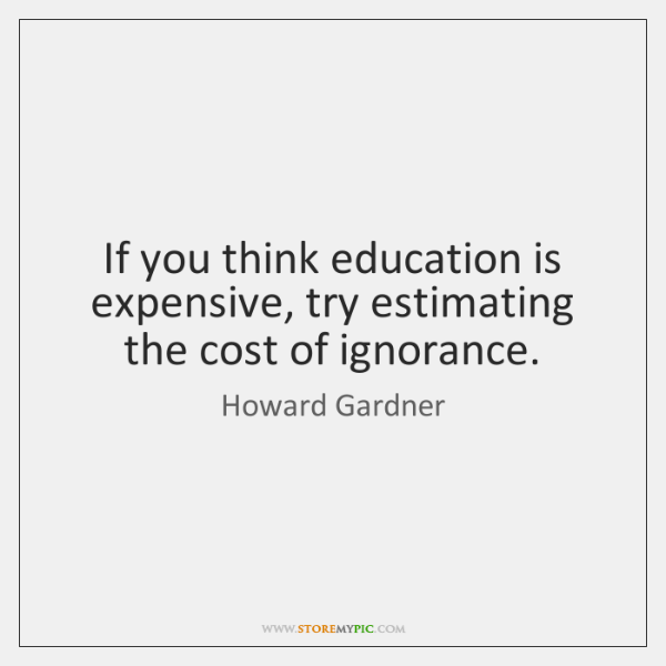 """if you think education is expensive try ignorance If you think education is expensive, try ignorance blaming the oil and gas companies for the state of the world, for wealth mongering or for being """"big and bad"""" is probably equivocal to shooting yourself in the back of the head."""