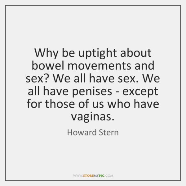 Why be uptight about bowel movements and sex? We all have sex. ...