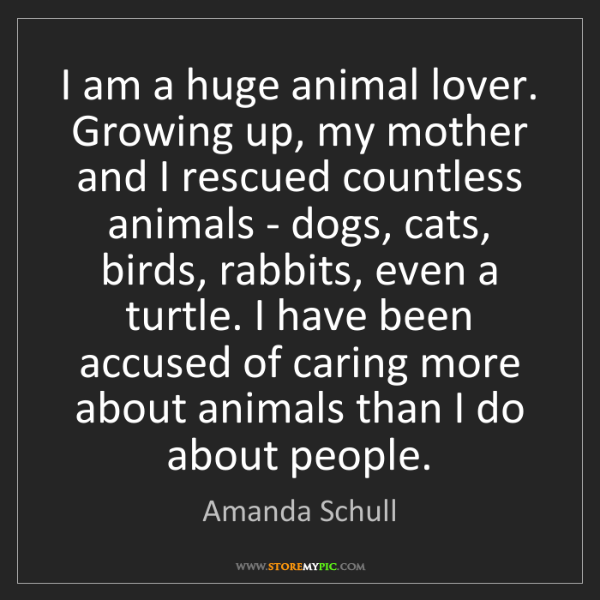 Amanda Schull: I am a huge animal lover. Growing up, my mother and I...