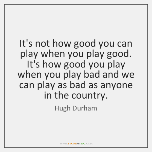 It's not how good you can play when you play good. It's ...