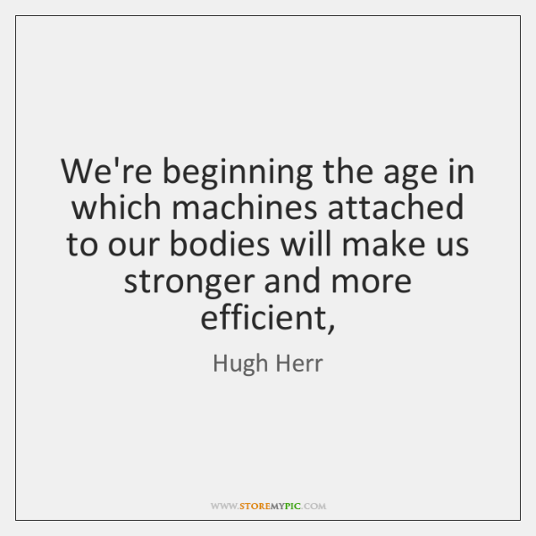 We're beginning the age in which machines attached to our bodies will ...