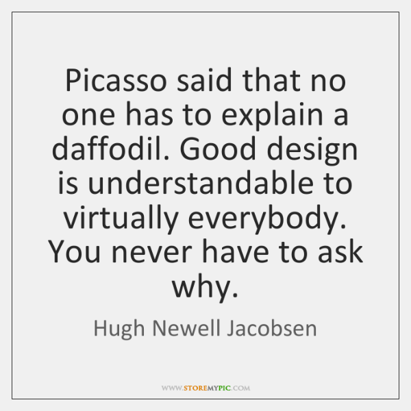Picasso said that no one has to explain a daffodil. Good design ...